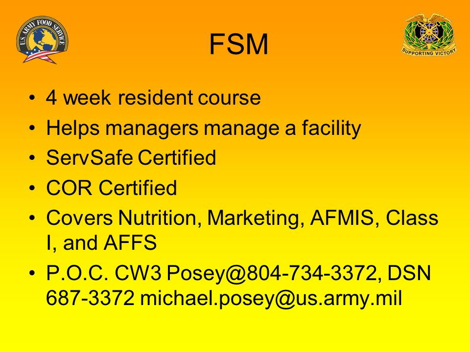 FSM 4 week resident course Helps managers manage a facility ServSafe Certified COR Certified Covers Nutrition, Marketing, AFMIS, Class I, and AFFS P.O