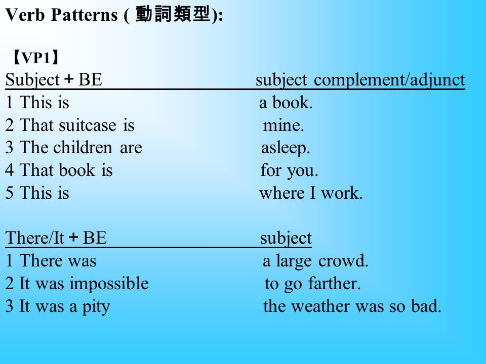 Verb Patterns ( 動詞類型 ): 【 VP1 】 Subject + BE subject complement/adjunct 1 This is a book.
