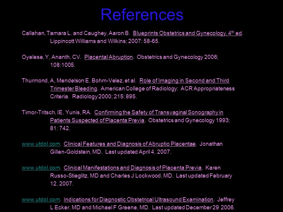 References Callahan, Tamara L. and Caughey, Aaron B. Blueprints Obstetrics and Gynecology, 4 th ed. Lippincott Williams and Wilkins; 2007: 58-65. Oyel