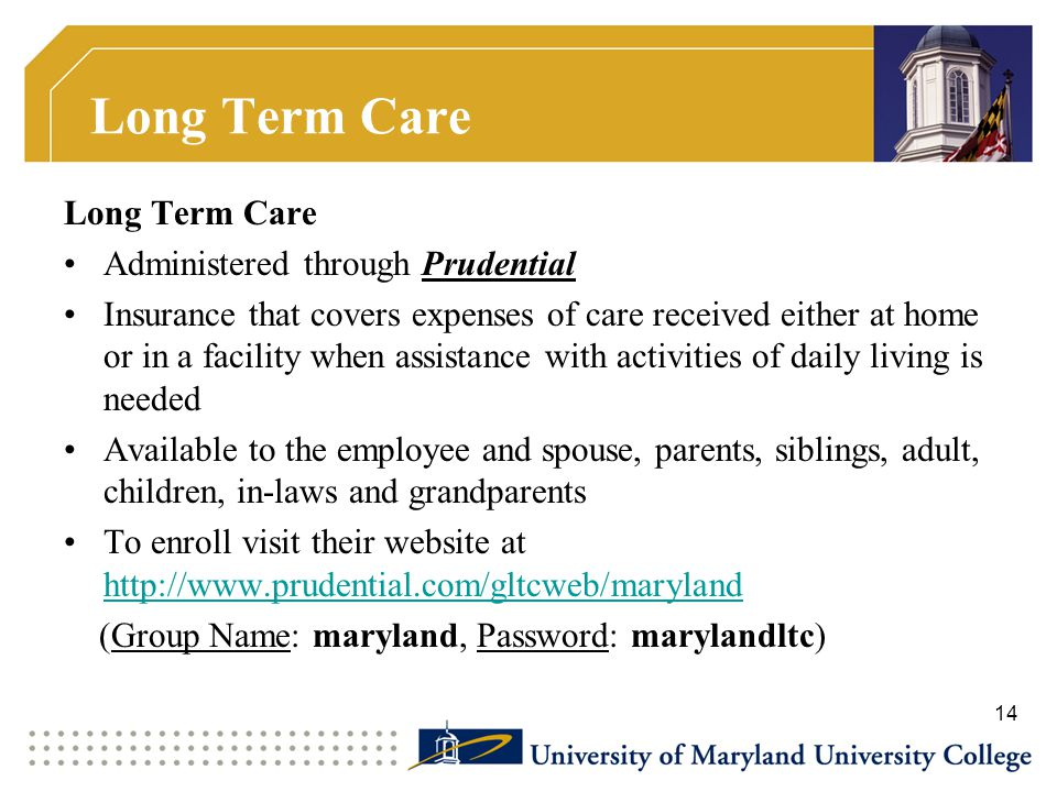 Long Term Care Administered through Prudential Insurance that covers expenses of care received either at home or in a facility when assistance with activities of daily living is needed Available to the employee and spouse, parents, siblings, adult, children, in-laws and grandparents To enroll visit their website at http://www.prudential.com/gltcweb/maryland http://www.prudential.com/gltcweb/maryland (Group Name: maryland, Password: marylandltc) 14