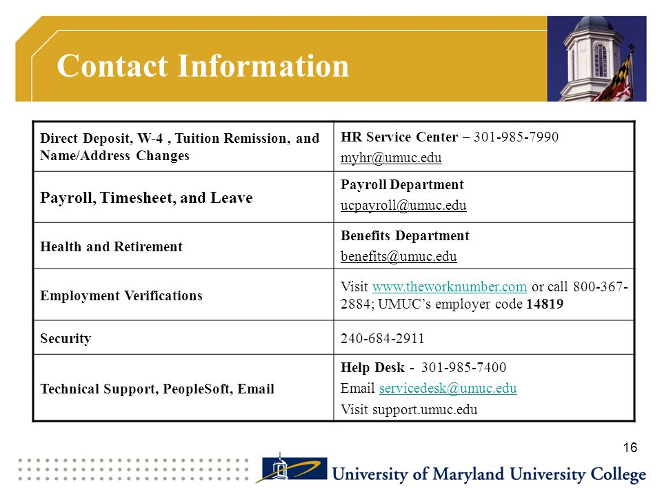 Contact Information Direct Deposit, W-4, Tuition Remission, and Name/Address Changes HR Service Center – 301-985-7990 myhr@umuc.edu Payroll, Timesheet, and Leave Payroll Department ucpayroll@umuc.edu Health and Retirement Benefits Department benefits@umuc.edu Employment Verifications Visit www.theworknumber.com or call 800-367- 2884; UMUC's employer code 14819www.theworknumber.com Security240-684-2911 Technical Support, PeopleSoft, Email Help Desk - 301-985-7400 Email servicedesk@umuc.eduservicedesk@umuc.edu Visit support.umuc.edu 16