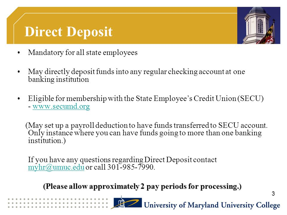 Direct Deposit Mandatory for all state employees May directly deposit funds into any regular checking account at one banking institution Eligible for membership with the State Employee's Credit Union (SECU) - www.secumd.orgwww.secumd.org (May set up a payroll deduction to have funds transferred to SECU account.