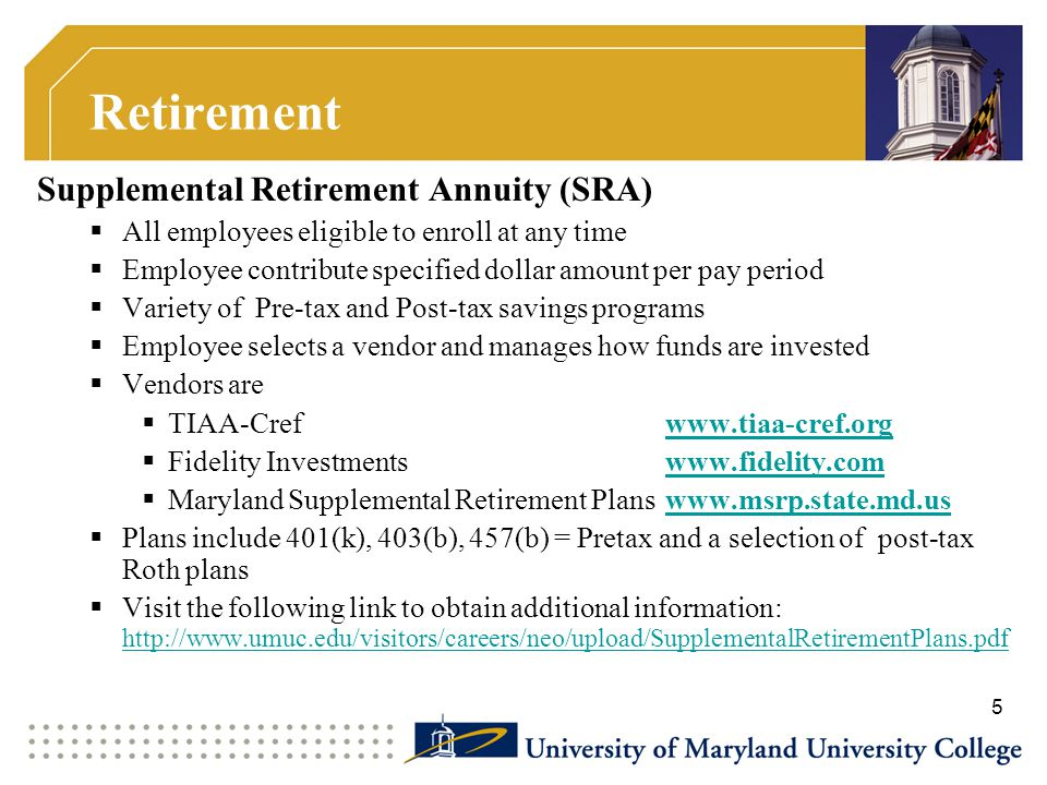 Retirement Supplemental Retirement Annuity (SRA)  All employees eligible to enroll at any time  Employee contribute specified dollar amount per pay period  Variety of Pre-tax and Post-tax savings programs  Employee selects a vendor and manages how funds are invested  Vendors are  TIAA-Cref www.tiaa-cref.org  Fidelity Investmentswww.fidelity.com  Maryland Supplemental Retirement Planswww.msrp.state.md.us  Plans include 401(k), 403(b), 457(b) = Pretax and a selection of post-tax Roth plans  Visit the following link to obtain additional information: http://www.umuc.edu/visitors/careers/neo/upload/SupplementalRetirementPlans.pdf http://www.umuc.edu/visitors/careers/neo/upload/SupplementalRetirementPlans.pdf 5