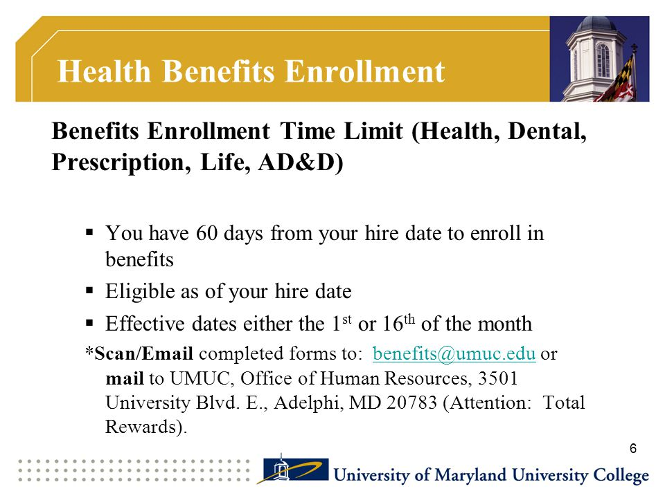 Health Benefits Enrollment Benefits Enrollment Time Limit (Health, Dental, Prescription, Life, AD&D)  You have 60 days from your hire date to enroll in benefits  Eligible as of your hire date  Effective dates either the 1 st or 16 th of the month *Scan/Email completed forms to: benefits@umuc.edu or mail to UMUC, Office of Human Resources, 3501 University Blvd.