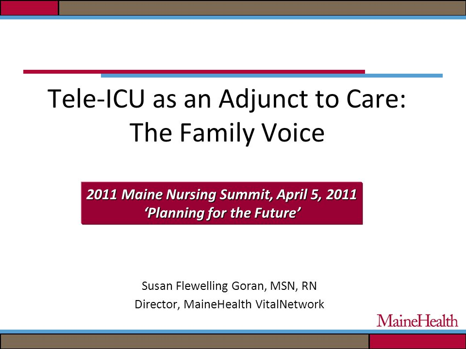 Tele-ICU as an Adjunct to Care: The Family Voice Susan Flewelling Goran, MSN, RN Director, MaineHealth VitalNetwork 2011 Maine Nursing Summit, April 5