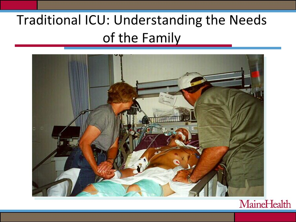 Traditional ICU: Understanding the Needs of the Family Feel hope Feel that clinicians care about the patient Be allowed to see the patient frequently; be called about changes in the patient condition Know the prognosis Know specific facts about the prognosis Have questions answered honestly Receive information about the patient daily Have explanations given in understandable terms Molter, Heart & Lung 8:332-339,1979.