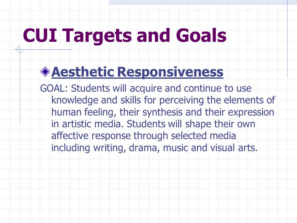 CUI Targets and Goals Aesthetic Responsiveness GOAL: Students will acquire and continue to use knowledge and skills for perceiving the elements of human feeling, their synthesis and their expression in artistic media.