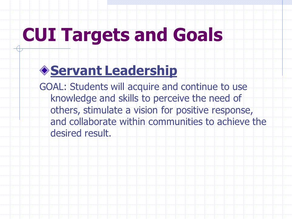 CUI Targets and Goals Servant Leadership GOAL: Students will acquire and continue to use knowledge and skills to perceive the need of others, stimulate a vision for positive response, and collaborate within communities to achieve the desired result.