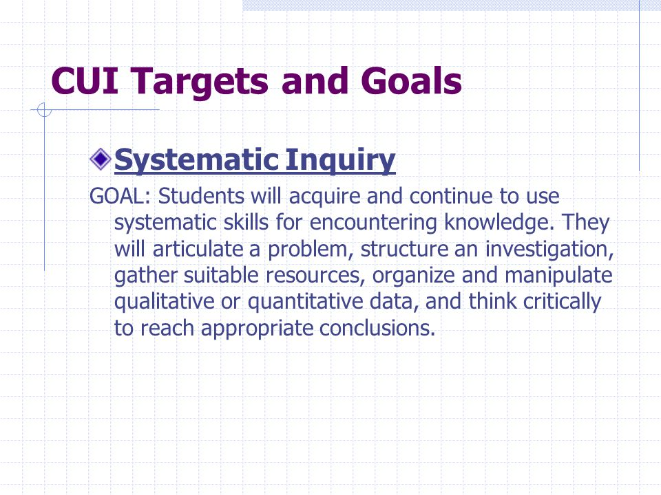 CUI Targets and Goals Systematic Inquiry GOAL: Students will acquire and continue to use systematic skills for encountering knowledge.