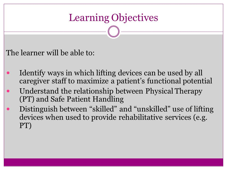 Learning Objectives The learner will be able to: Identify ways in which lifting devices can be used by all caregiver staff to maximize a patient's functional potential Understand the relationship between Physical Therapy (PT) and Safe Patient Handling Distinguish between skilled and unskilled use of lifting devices when used to provide rehabilitative services (e.g.