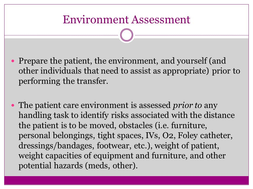 Environment Assessment Prepare the patient, the environment, and yourself (and other individuals that need to assist as appropriate) prior to performing the transfer.