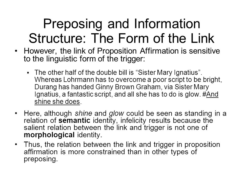 Preposing and Information Structure: The Form of the Link However, the link of Proposition Affirmation is sensitive to the linguistic form of the trigger: The other half of the double bill is Sister Mary Ignatius .