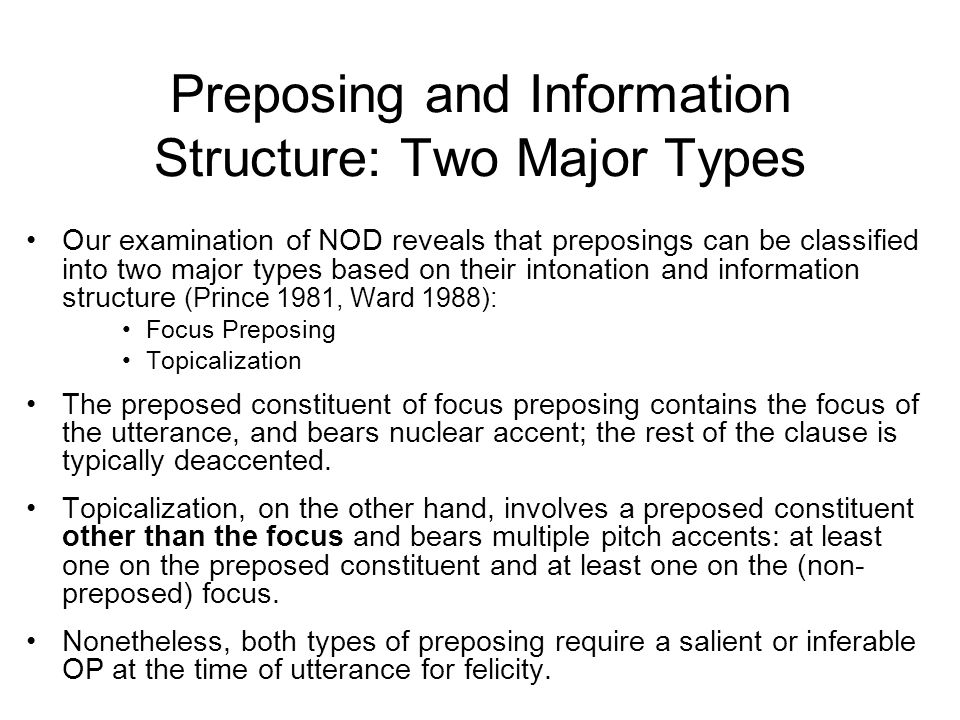 Preposing and Information Structure: Two Major Types Our examination of NOD reveals that preposings can be classified into two major types based on their intonation and information structure (Prince 1981, Ward 1988): Focus Preposing Topicalization The preposed constituent of focus preposing contains the focus of the utterance, and bears nuclear accent; the rest of the clause is typically deaccented.