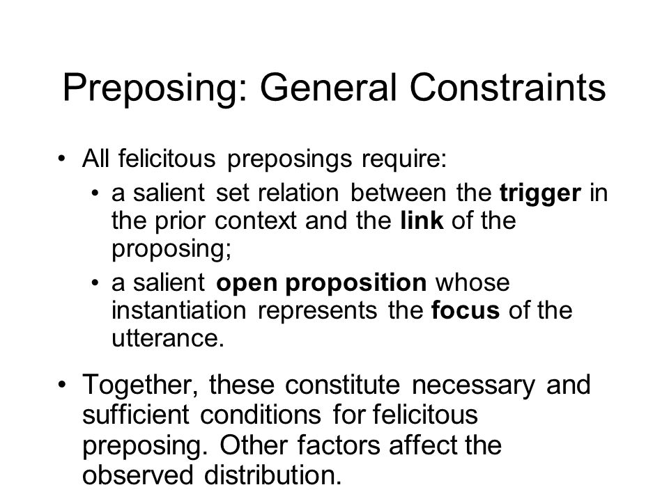 Preposing: General Constraints All felicitous preposings require: a salient set relation between the trigger in the prior context and the link of the proposing; a salient open proposition whose instantiation represents the focus of the utterance.