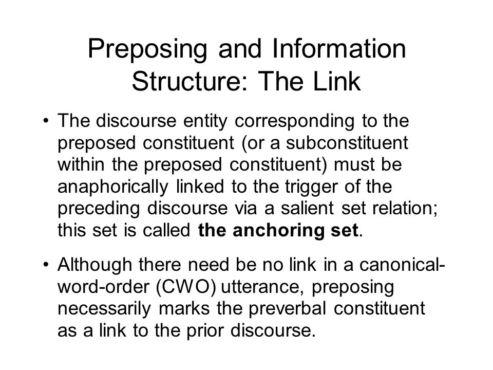 Preposing and Information Structure: The Link The discourse entity corresponding to the preposed constituent (or a subconstituent within the preposed constituent) must be anaphorically linked to the trigger of the preceding discourse via a salient set relation; this set is called the anchoring set.