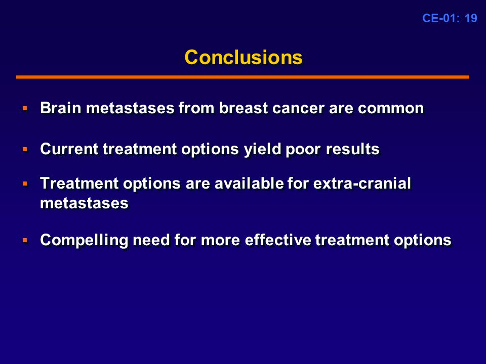 CE-01: 19 Conclusions  Brain metastases from breast cancer are common  Current treatment options yield poor results  Treatment options are available for extra-cranial metastases  Compelling need for more effective treatment options  Brain metastases from breast cancer are common  Current treatment options yield poor results  Treatment options are available for extra-cranial metastases  Compelling need for more effective treatment options