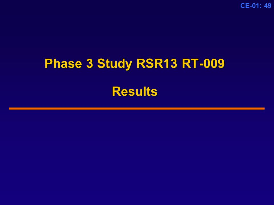 CE-01: 49 Phase 3 Study RSR13 RT-009 Results