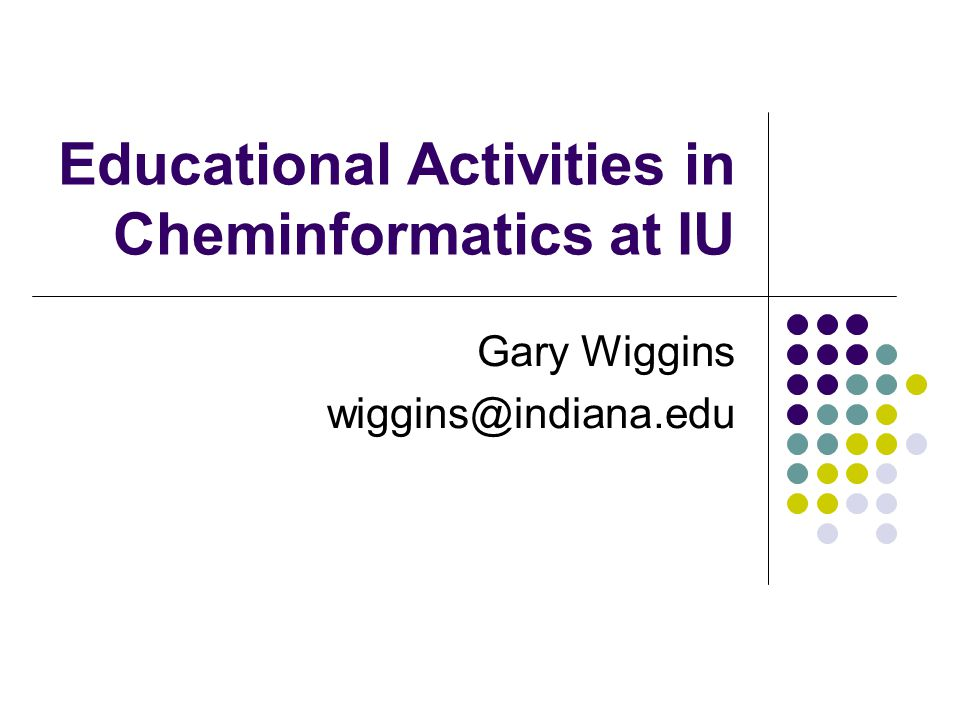 Educational Activities in Cheminformatics at IU Gary Wiggins wiggins@indiana.edu
