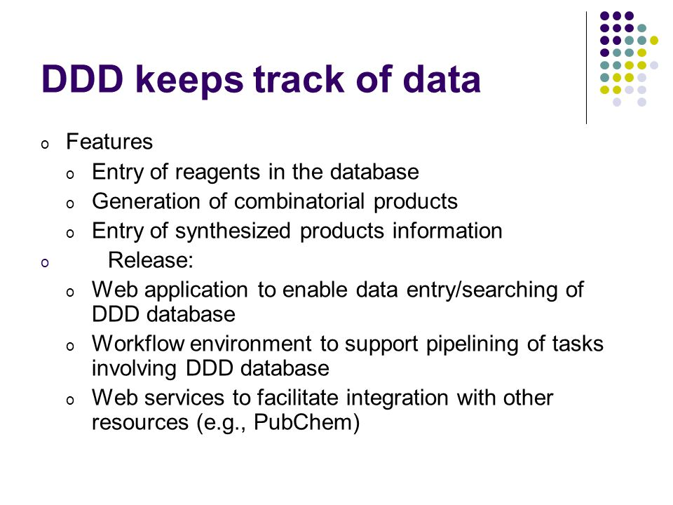 DDD keeps track of data o Features o Entry of reagents in the database o Generation of combinatorial products o Entry of synthesized products information o Release: o Web application to enable data entry/searching of DDD database o Workflow environment to support pipelining of tasks involving DDD database o Web services to facilitate integration with other resources (e.g., PubChem)
