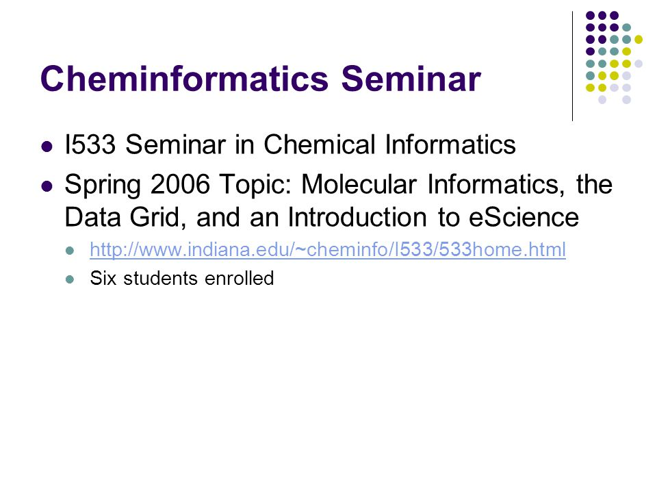 Cheminformatics Seminar I533 Seminar in Chemical Informatics Spring 2006 Topic: Molecular Informatics, the Data Grid, and an Introduction to eScience http://www.indiana.edu/~cheminfo/I533/533home.html Six students enrolled