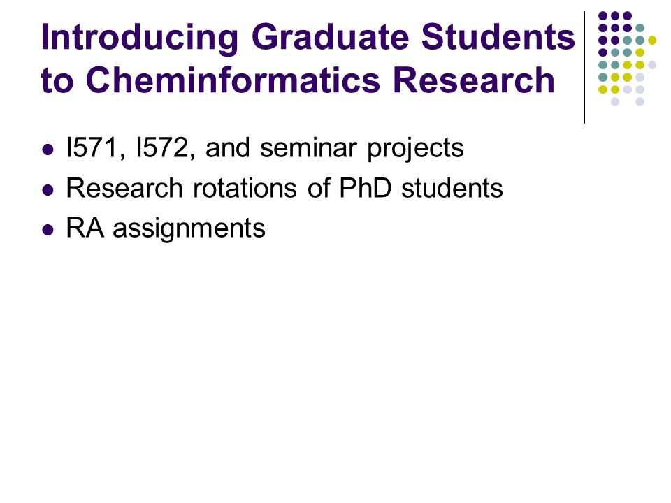Introducing Graduate Students to Cheminformatics Research I571, I572, and seminar projects Research rotations of PhD students RA assignments
