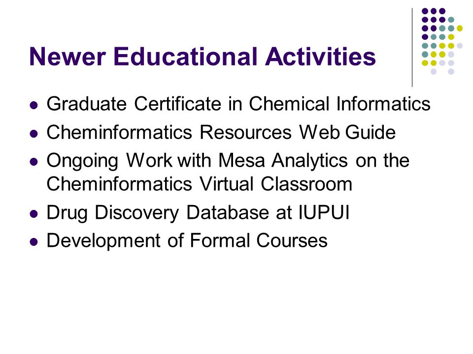Newer Educational Activities Graduate Certificate in Chemical Informatics Cheminformatics Resources Web Guide Ongoing Work with Mesa Analytics on the Cheminformatics Virtual Classroom Drug Discovery Database at IUPUI Development of Formal Courses