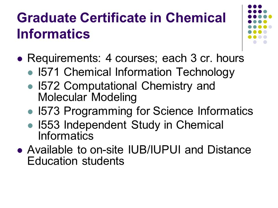 Graduate Certificate in Chemical Informatics Requirements: 4 courses; each 3 cr.