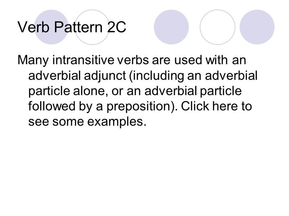 Verb Pattern 2C Many intransitive verbs are used with an adverbial adjunct (including an adverbial particle alone, or an adverbial particle followed by a preposition).