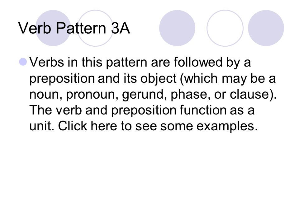 Verb Pattern 3A Verbs in this pattern are followed by a preposition and its object (which may be a noun, pronoun, gerund, phase, or clause).