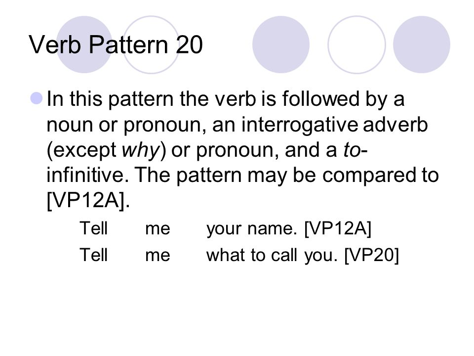 Verb Pattern 20 In this pattern the verb is followed by a noun or pronoun, an interrogative adverb (except why) or pronoun, and a to- infinitive.