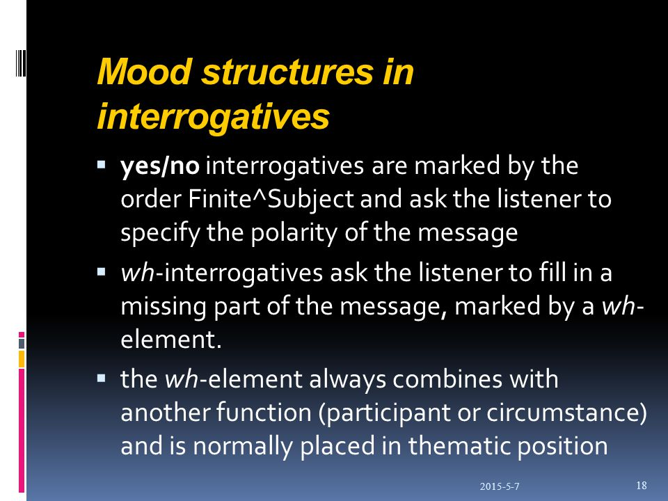 Mood structures in interrogatives  yes/no interrogatives are marked by the order Finite^Subject and ask the listener to specify the polarity of the message  wh-interrogatives ask the listener to fill in a missing part of the message, marked by a wh- element.