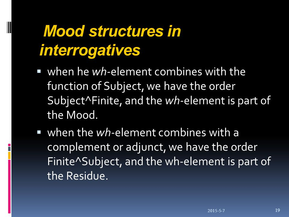 Mood structures in interrogatives  when he wh-element combines with the function of Subject, we have the order Subject^Finite, and the wh-element is part of the Mood.