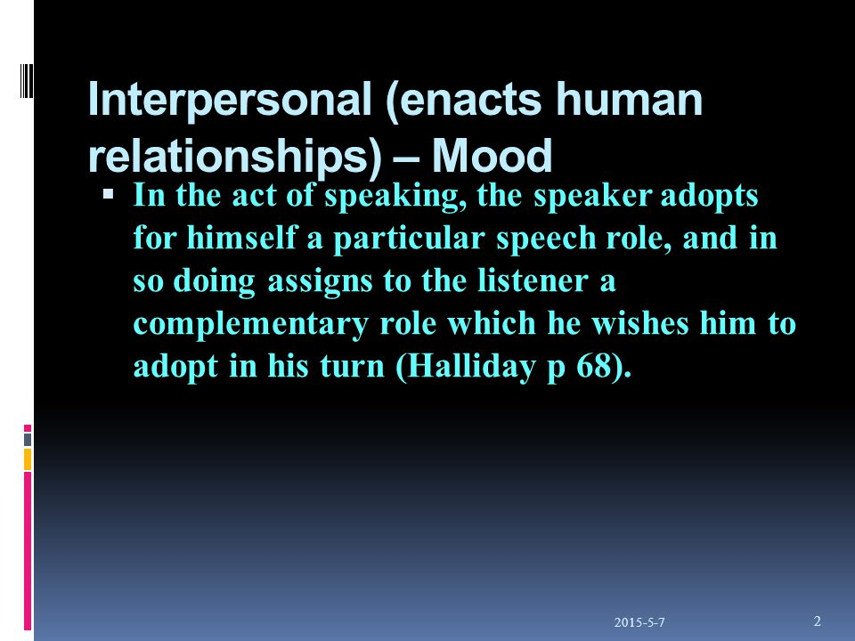 Interpersonal (enacts human relationships) – Mood  In the act of speaking, the speaker adopts for himself a particular speech role, and in so doing assigns to the listener a complementary role which he wishes him to adopt in his turn (Halliday p 68).