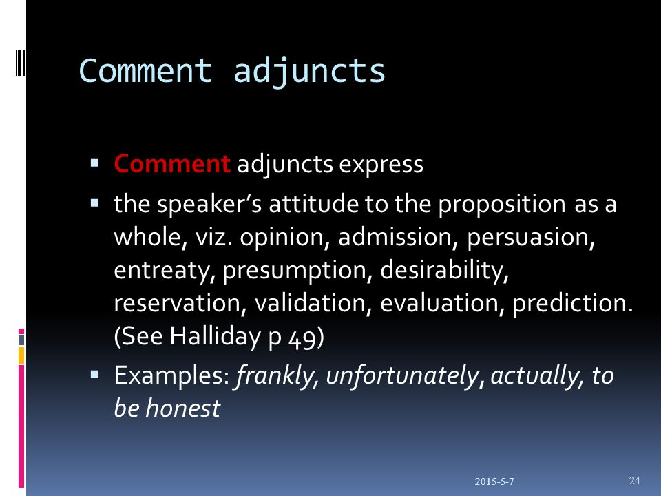 Comment adjuncts  Comment adjuncts express  the speaker's attitude to the proposition as a whole, viz.