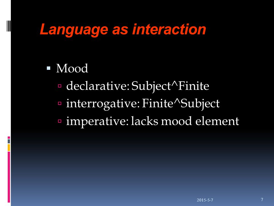 Language as interaction  Mood  declarative: Subject^Finite  interrogative: Finite^Subject  imperative: lacks mood element 2015-5-7 7