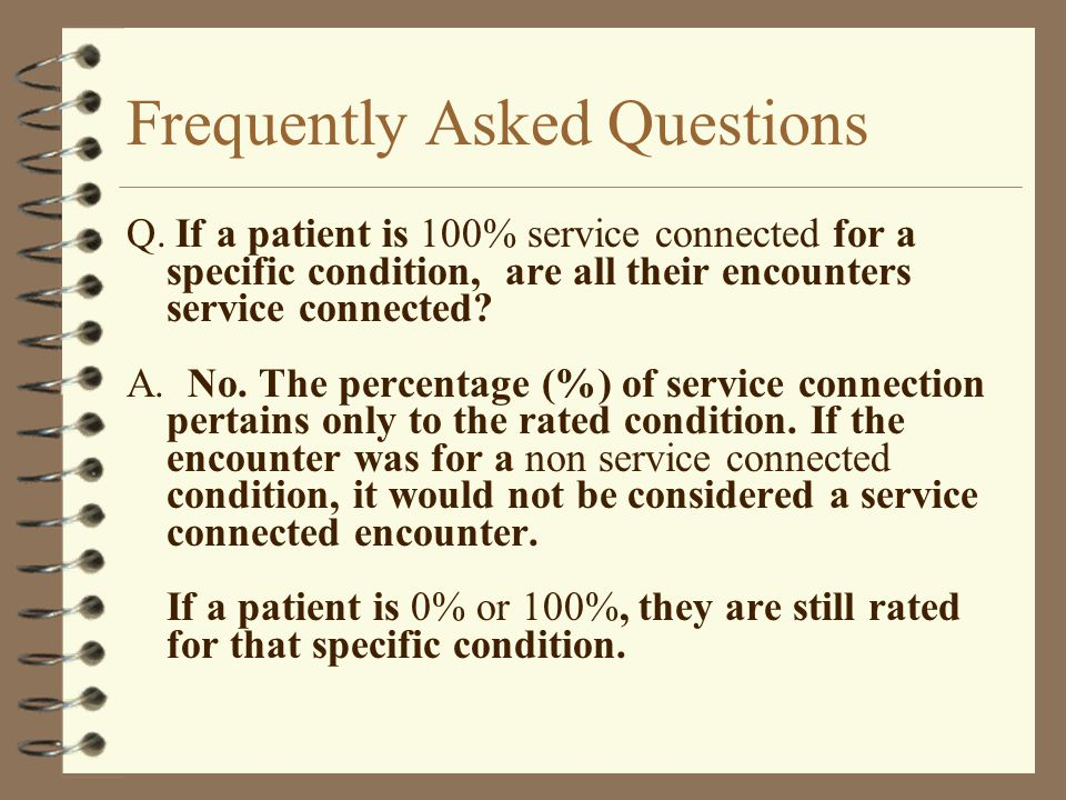 Frequently Asked Questions Q. If a patient is 100% service connected for a specific condition, are all their encounters service connected? A. No. The