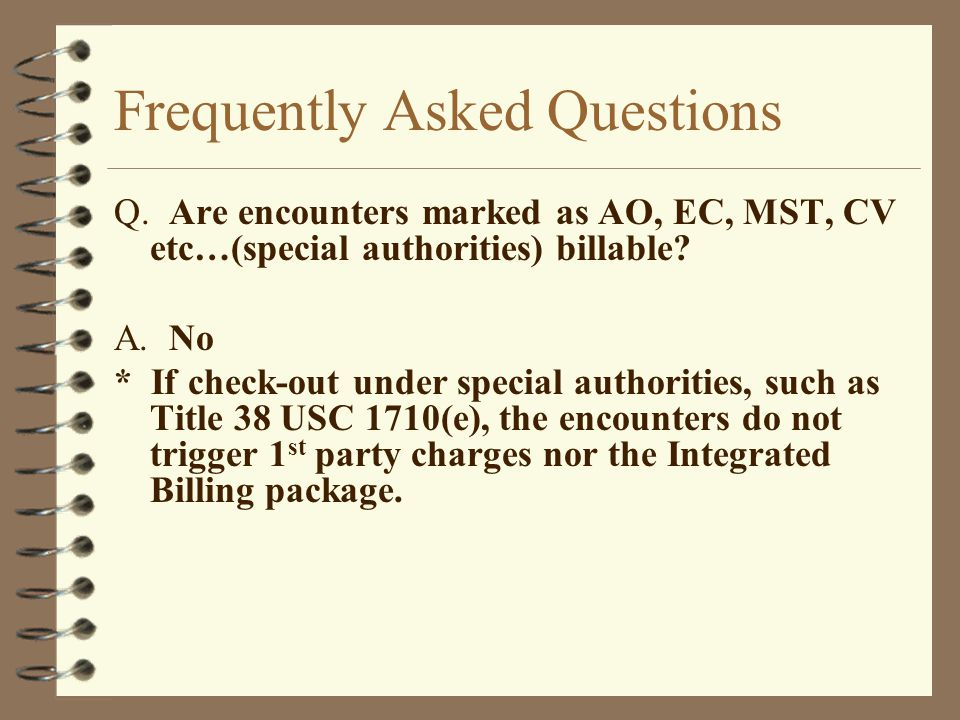 Frequently Asked Questions Q. Are encounters marked as AO, EC, MST, CV etc…(special authorities) billable? A. No * If check-out under special authorit