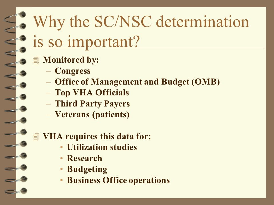 Why the SC/NSC determination is so important? 4 Monitored by: –Congress –Office of Management and Budget (OMB) –Top VHA Officials –Third Party Payers