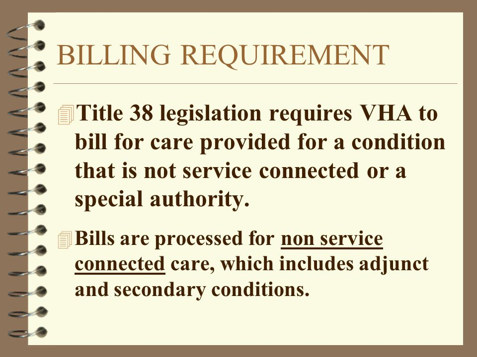 BILLING REQUIREMENT 4 Title 38 legislation requires VHA to bill for care provided for a condition that is not service connected or a special authority