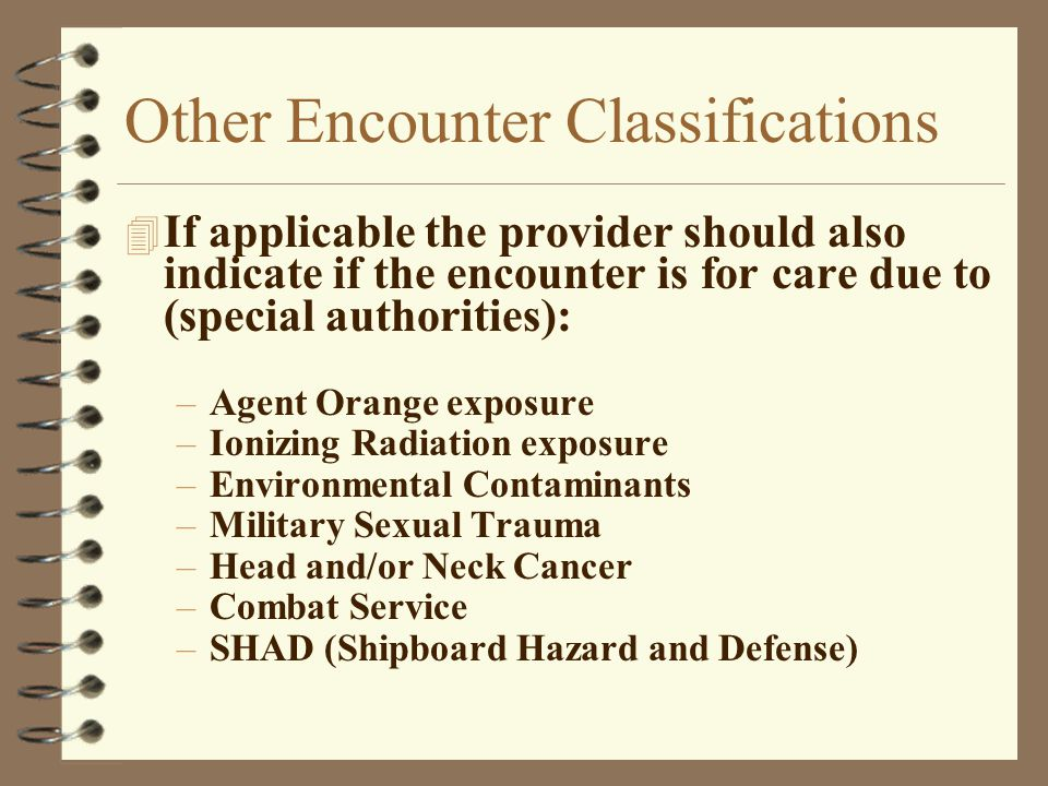 Other Encounter Classifications 4 If applicable the provider should also indicate if the encounter is for care due to (special authorities): –Agent Or