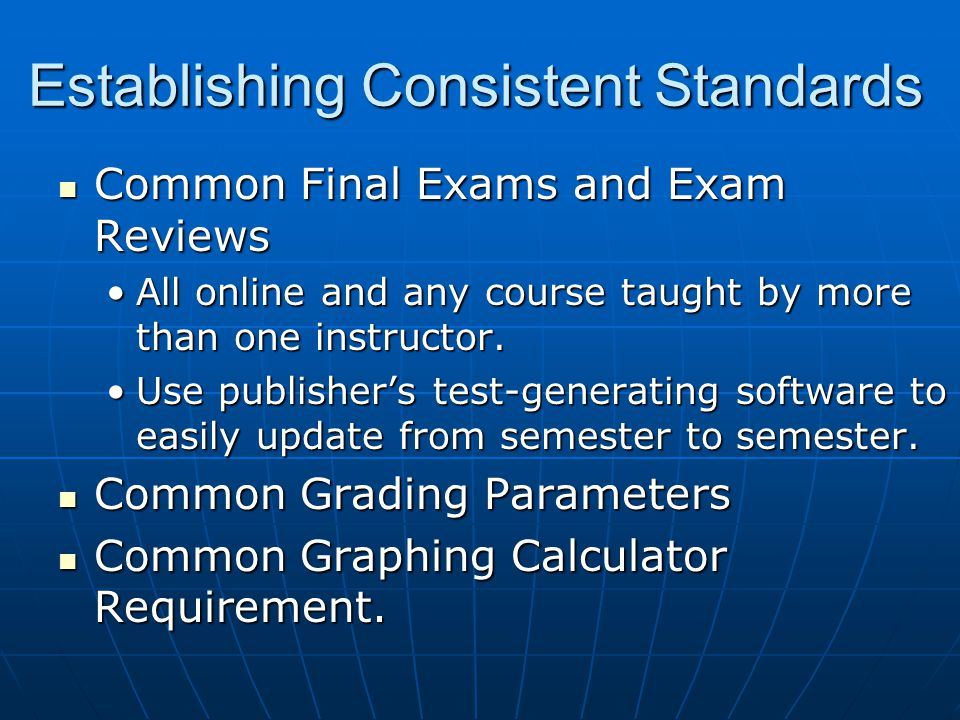 Establishing Consistent Standards Common Final Exams and Exam Reviews Common Final Exams and Exam Reviews All online and any course taught by more than one instructor.All online and any course taught by more than one instructor.