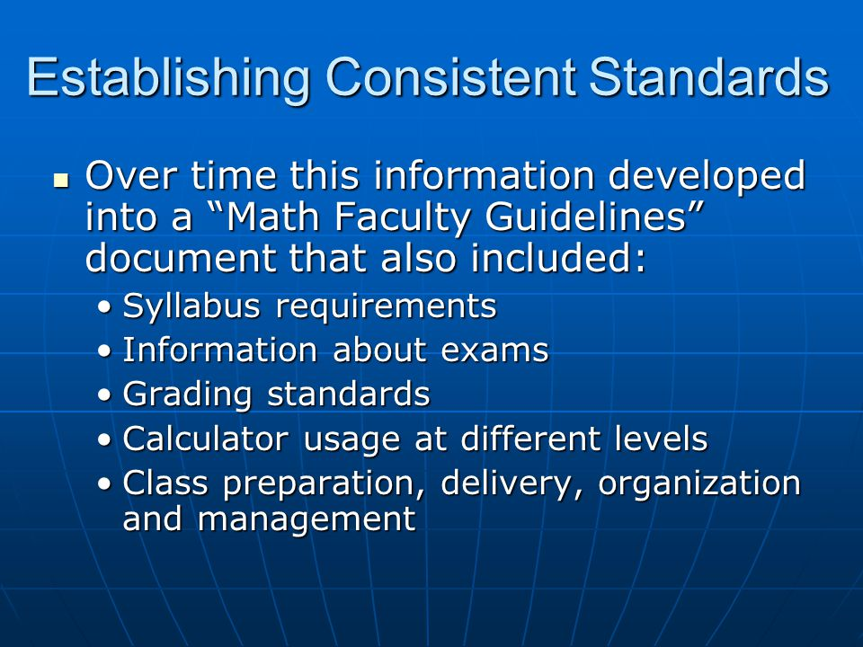 Over time this information developed into a Math Faculty Guidelines document that also included: Over time this information developed into a Math Faculty Guidelines document that also included: Syllabus requirementsSyllabus requirements Information about examsInformation about exams Grading standardsGrading standards Calculator usage at different levelsCalculator usage at different levels Class preparation, delivery, organization and managementClass preparation, delivery, organization and management Establishing Consistent Standards