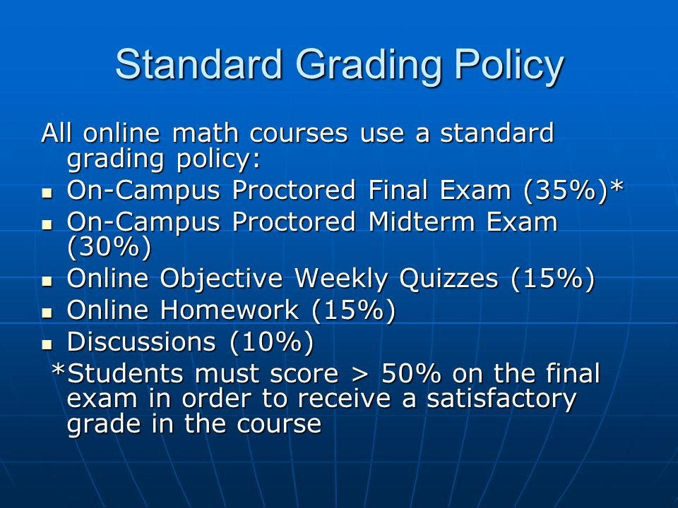 Standard Grading Policy All online math courses use a standard grading policy: On-Campus Proctored Final Exam (35%)* On-Campus Proctored Final Exam (35%)* On-Campus Proctored Midterm Exam (30%) On-Campus Proctored Midterm Exam (30%) Online Objective Weekly Quizzes (15%) Online Objective Weekly Quizzes (15%) Online Homework (15%) Online Homework (15%) Discussions (10%) Discussions (10%) *Students must score > 50% on the final exam in order to receive a satisfactory grade in the course *Students must score > 50% on the final exam in order to receive a satisfactory grade in the course