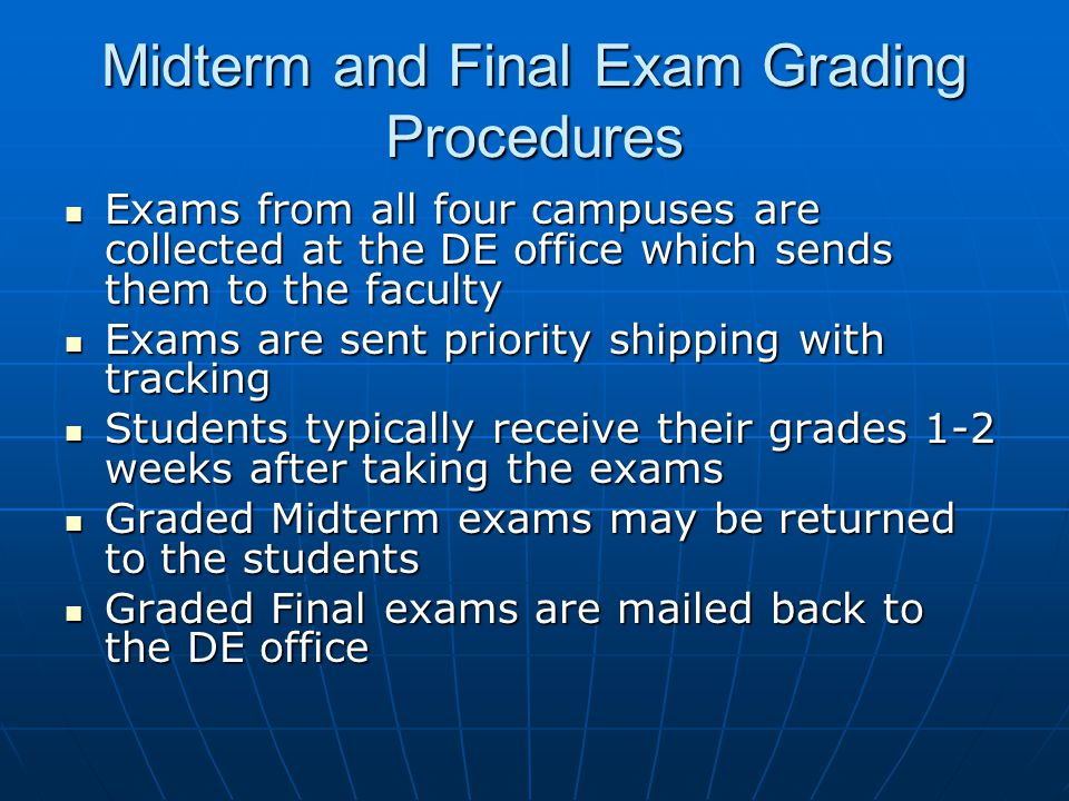 Midterm and Final Exam Grading Procedures Exams from all four campuses are collected at the DE office which sends them to the faculty Exams from all f
