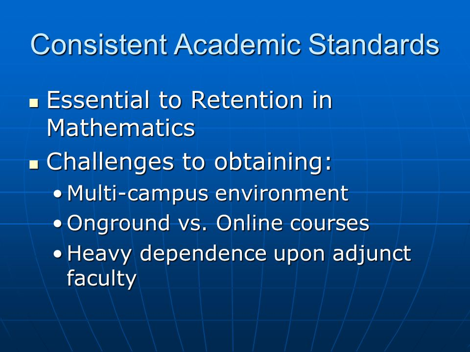 Consistent Academic Standards Essential to Retention in Mathematics Essential to Retention in Mathematics Challenges to obtaining: Challenges to obtaining: Multi-campus environmentMulti-campus environment Onground vs.