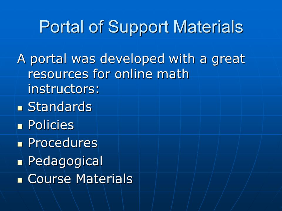 Portal of Support Materials A portal was developed with a great resources for online math instructors: Standards Standards Policies Policies Procedures Procedures Pedagogical Pedagogical Course Materials Course Materials