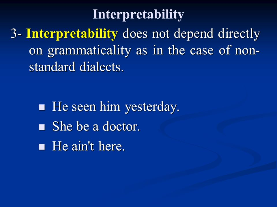 Interpretability 3- Interpretability does not depend directly on grammaticality as in the case of non- standard dialects.