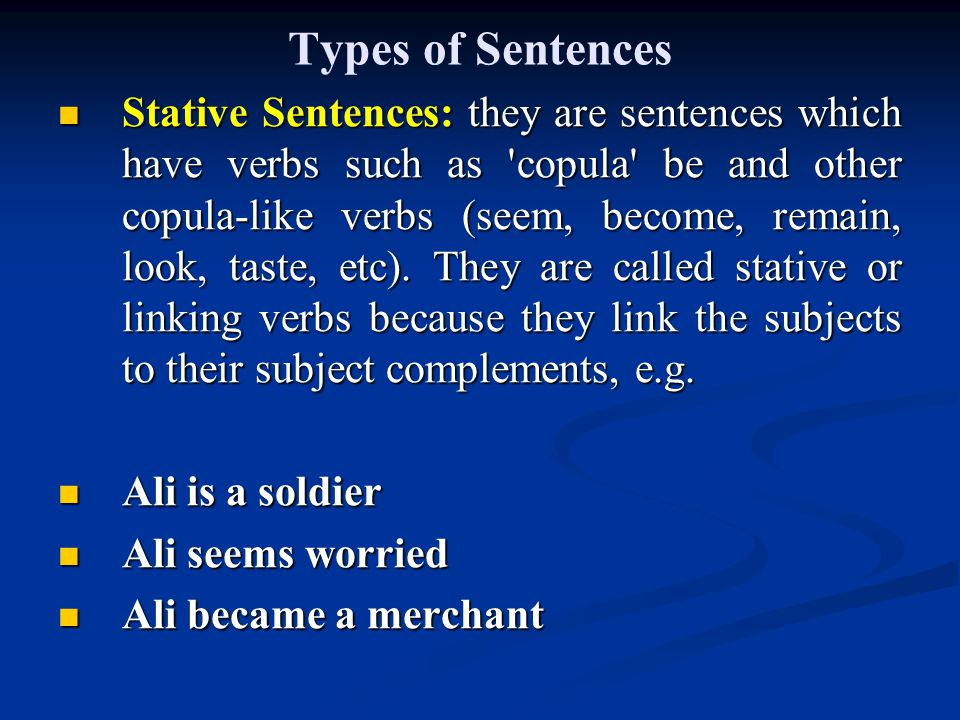 Types of Sentences Stative Sentences: they are sentences which have verbs such as copula be and other copula-like verbs (seem, become, remain, look, taste, etc).
