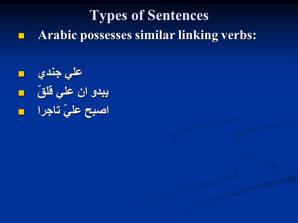 Types of Sentences Arabic possesses similar linking verbs: Arabic possesses similar linking verbs: علي جندي علي جندي يبدو ان علي قلقٌ يبدو ان علي قلقٌ اصبح عليٌ تاجرا اصبح عليٌ تاجرا