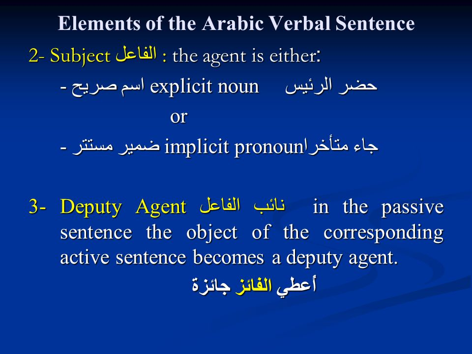 Elements of the Arabic Verbal Sentence 2- Subject الفاعل : the agent is either: - اسم صريحexplicit noun حضر الرئيس or - ضمير مستتر implicit pronoun جاء متأخرا 3- Deputy Agent نائب الفاعل in the passive sentence the object of the corresponding active sentence becomes a deputy agent.